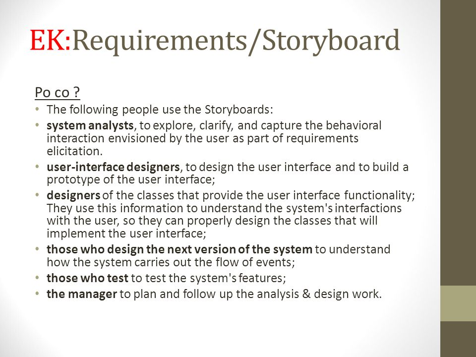 EK:Requirements/Storyboard Po co ? The following people use the Storyboards: system analysts, to explore, clarify, and capture the behavioral interact