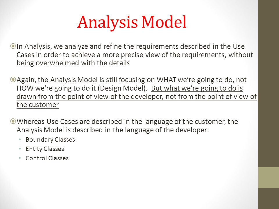 Analysis Model  In Analysis, we analyze and refine the requirements described in the Use Cases in order to achieve a more precise view of the require