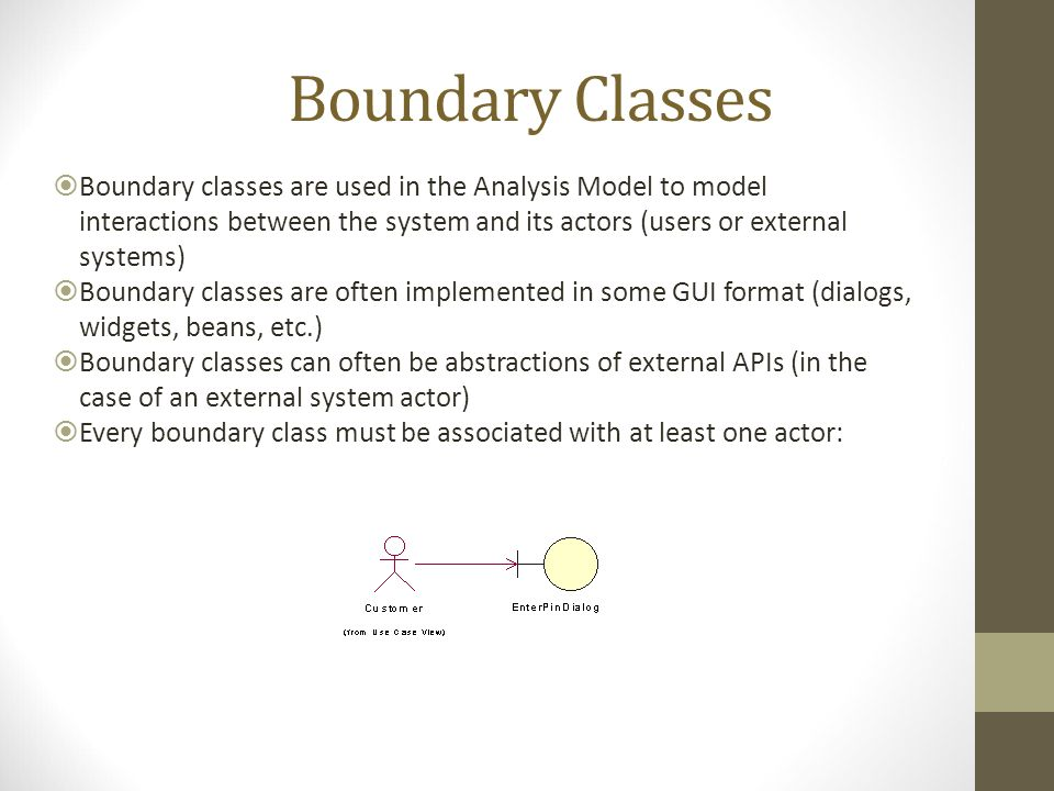 Boundary Classes  Boundary classes are used in the Analysis Model to model interactions between the system and its actors (users or external systems)  Boundary classes are often implemented in some GUI format (dialogs, widgets, beans, etc.)  Boundary classes can often be abstractions of external APIs (in the case of an external system actor)  Every boundary class must be associated with at least one actor: