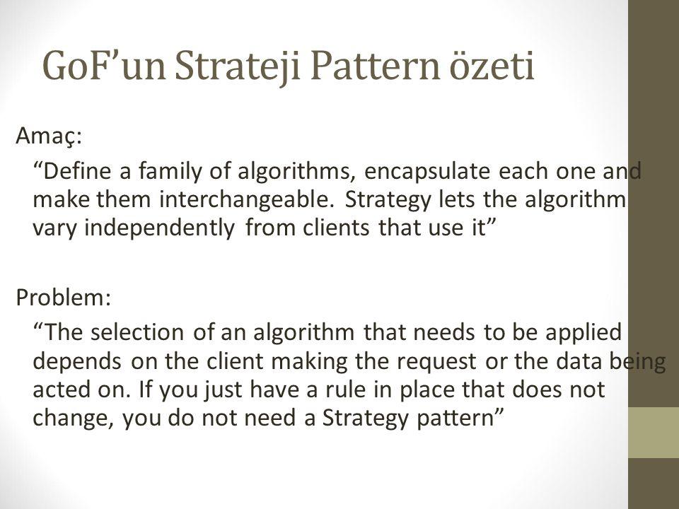 "GoF'un Strateji Pattern özeti Amaç: ""Define a family of algorithms, encapsulate each one and make them interchangeable. Strategy lets the algorithm va"