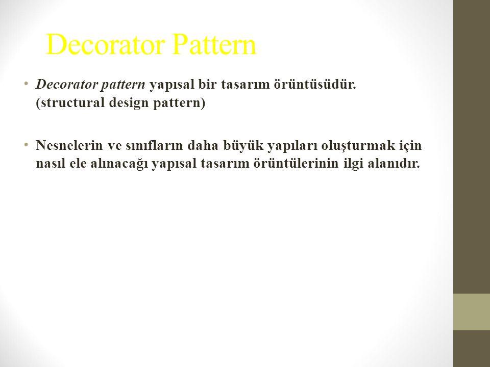 Decorator Pattern Decorator pattern yapısal bir tasarım örüntüsüdür. (structural design pattern) Nesnelerin ve sınıfların daha büyük yapıları oluşturm