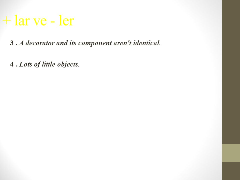 + lar ve - ler 3. A decorator and its component aren t identical. 4. Lots of little objects.