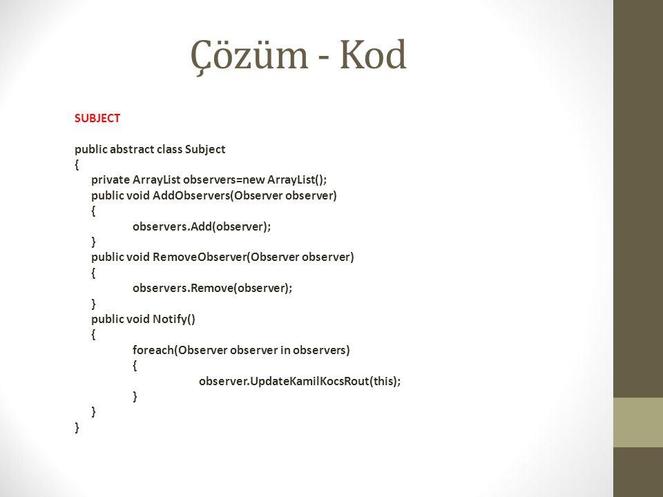 Çözüm - Kod SUBJECT public abstract class Subject { private ArrayList observers=new ArrayList(); public void AddObservers(Observer observer) { observe
