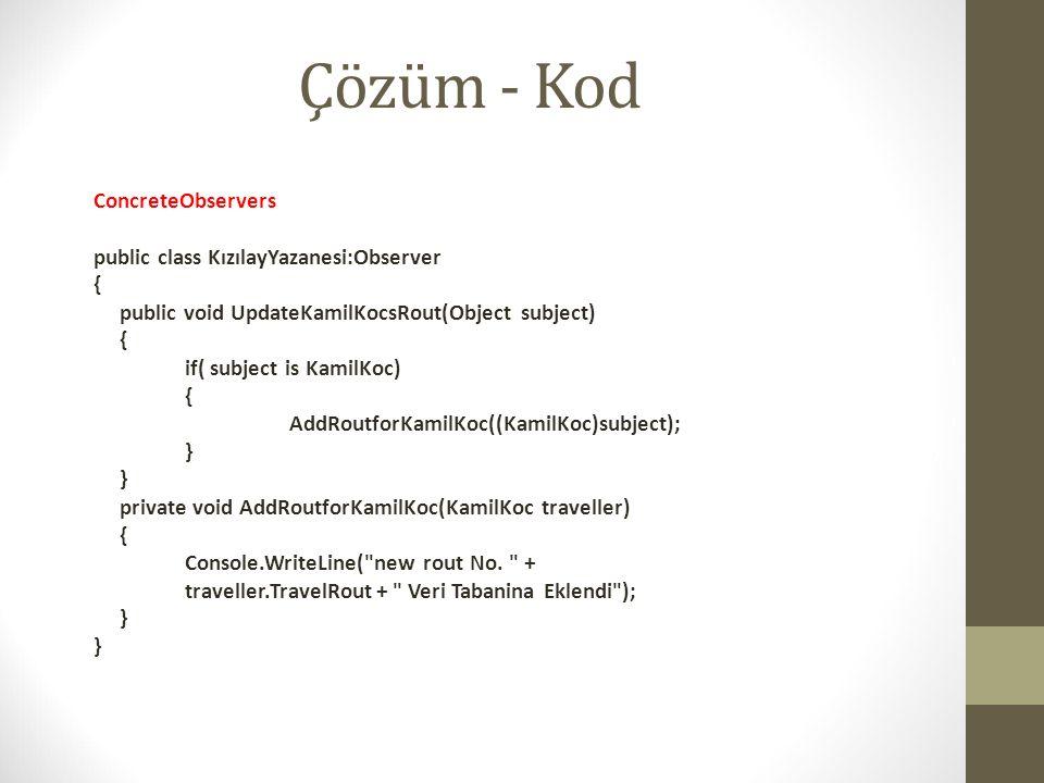 Çözüm - Kod ConcreteObservers public class KızılayYazanesi:Observer { public void UpdateKamilKocsRout(Object subject) { if( subject is KamilKoc) { Add