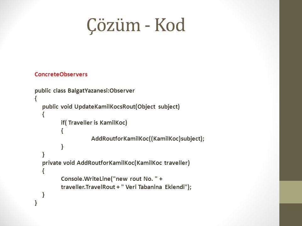 Çözüm - Kod ConcreteObservers public class BalgatYazanesi:Observer { public void UpdateKamilKocsRout(Object subject) { if( Traveller is KamilKoc) { Ad