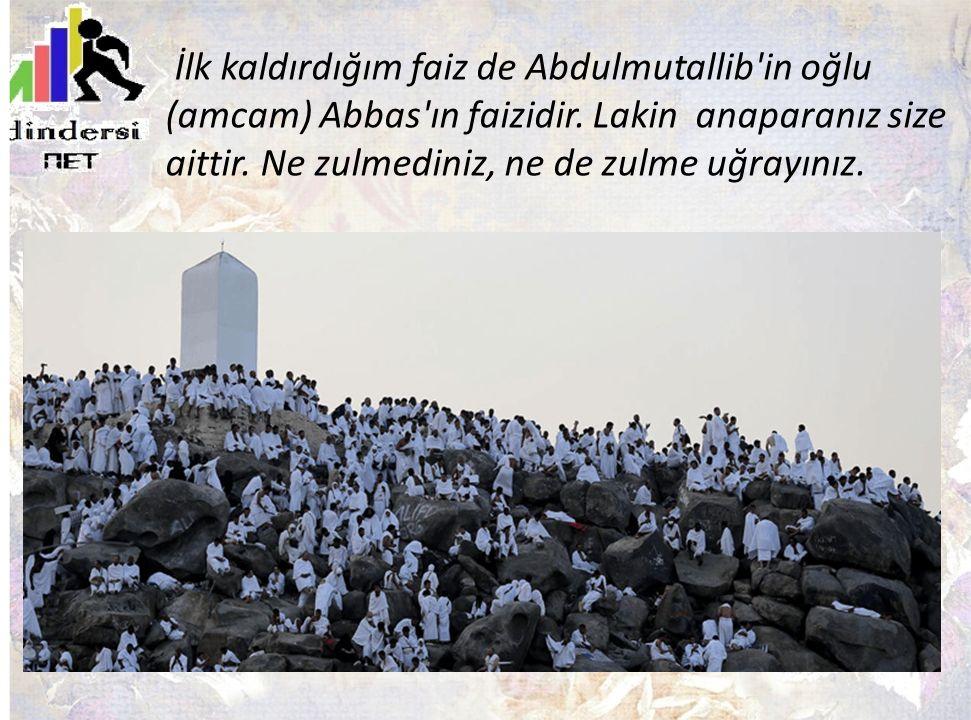 İlk kaldırdığım faiz de Abdulmutallib'in oğlu (amcam) Abbas'ın faizidir. Lakin anaparanız size aittir. Ne zulmediniz, ne de zulme uğrayınız.