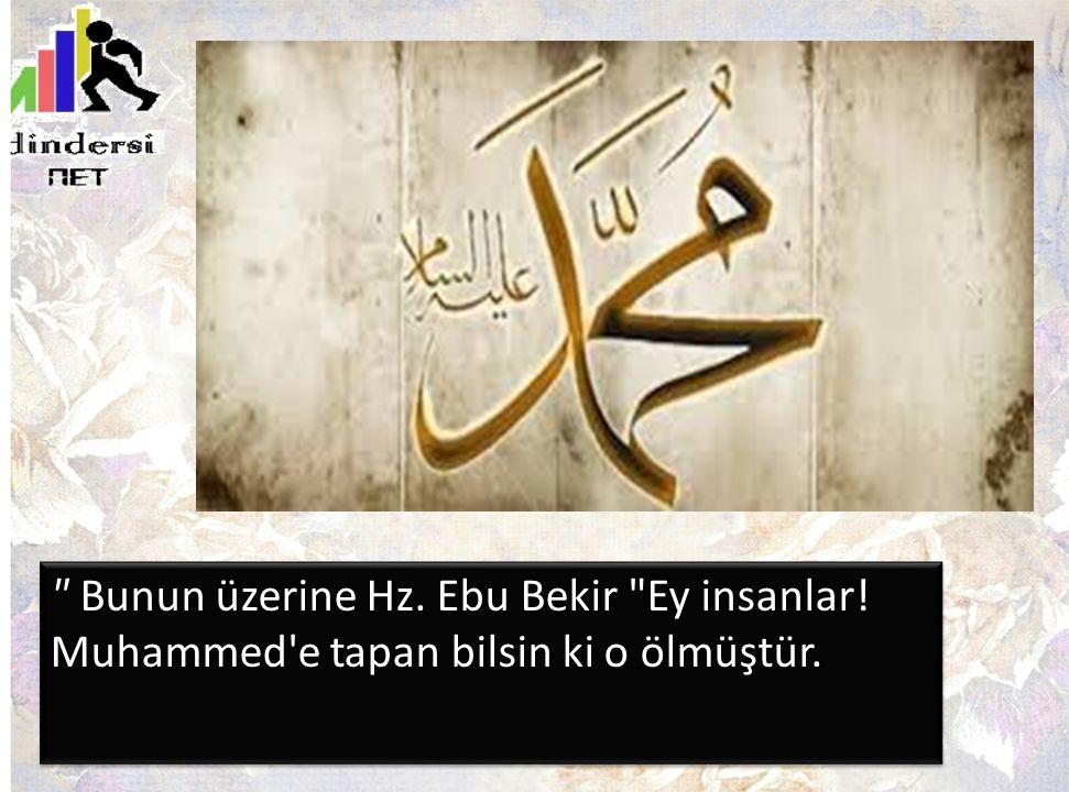 Bunun üzerine Hz. Ebu Bekir Ey insanlar! Muhammed e tapan bilsin ki o ölmüştür.