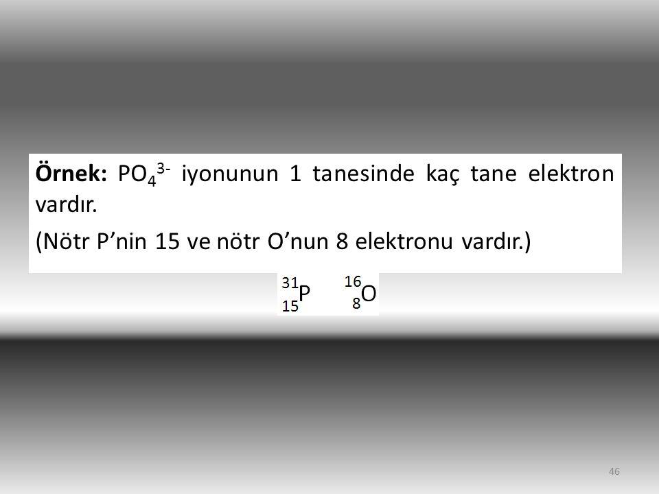 Örnek: PO 4 3- iyonunun 1 tanesinde kaç tane elektron vardır. (Nötr P'nin 15 ve nötr O'nun 8 elektronu vardır.) 46