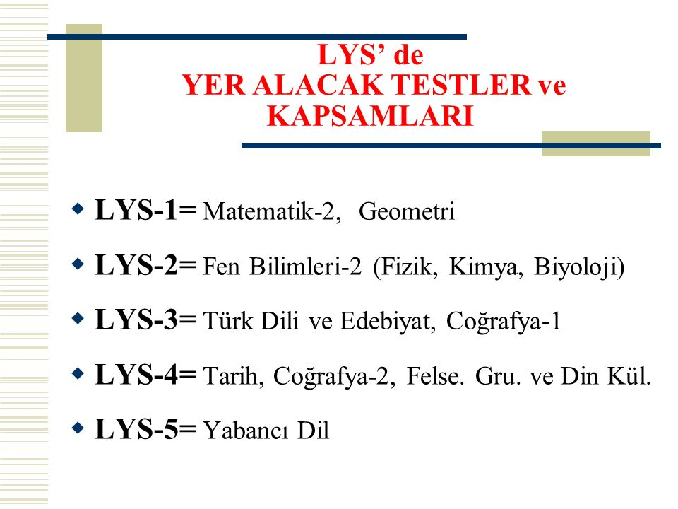 LYS' de YER ALACAK TESTLER ve KAPSAMLARI  LYS-1= Matematik-2, Geometri  LYS-2= Fen Bilimleri-2 (Fizik, Kimya, Biyoloji)  LYS-3= Türk Dili ve Edebiyat, Coğrafya-1  LYS-4= Tarih, Coğrafya-2, Felse.