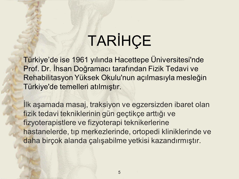 TARİHÇE Türkiye'de ise 1961 yılında Hacettepe Üniversitesi'nde Prof. Dr. İhsan Doğramacı tarafından Fizik Tedavi ve Rehabilitasyon Yüksek Okulu'nun aç