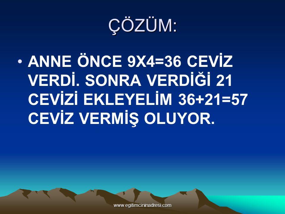 ÇÖZÜM: ANNE ÖNCE 9X4=36 CEVİZ VERDİ. SONRA VERDİĞİ 21 CEVİZİ EKLEYELİM 36+21=57 CEVİZ VERMİŞ OLUYOR. www.egitimcininadresi.com