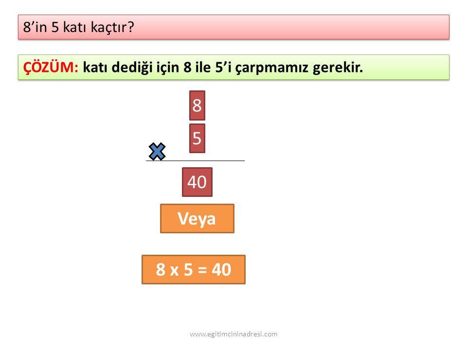 8'in 5 katı kaçtır? 8'in 5 katı kaçtır? ÇÖZÜM: katı dediği için 8 ile 5'i çarpmamız gerekir. 8 5 40 Veya 8 x 5 = 40 www.egitimcininadresi.com