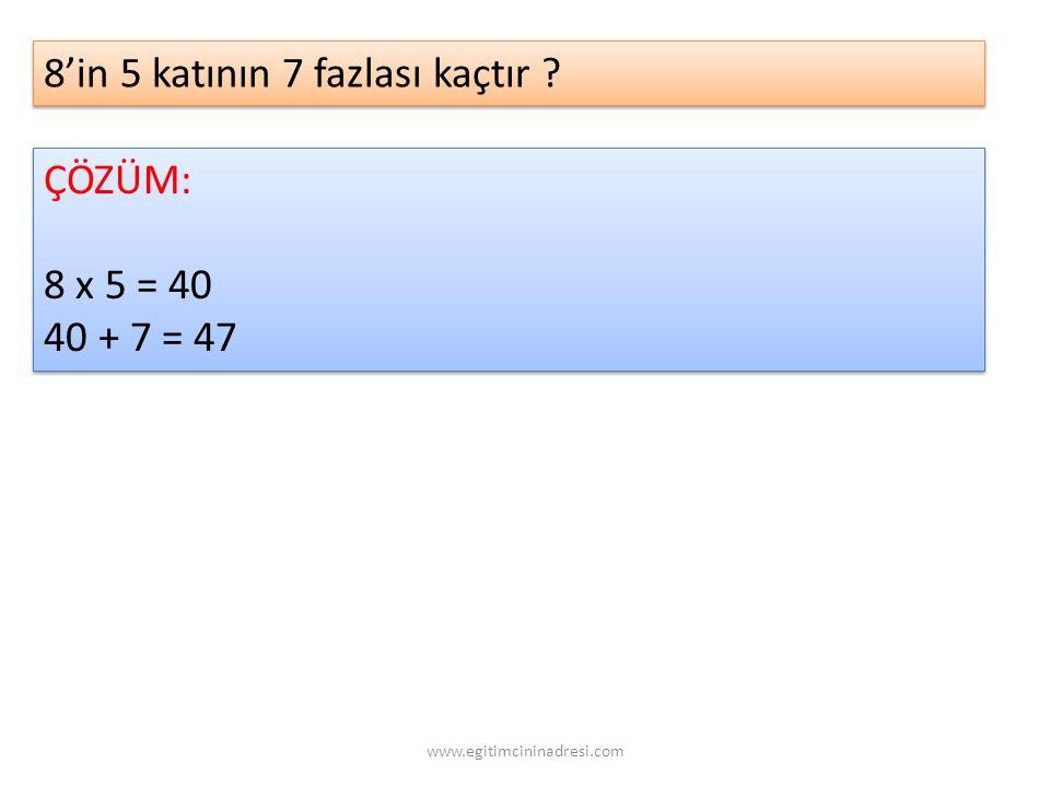 8'in 5 katının 7 fazlası kaçtır ? ÇÖZÜM: 8 x 5 = 40 40 + 7 = 47 ÇÖZÜM: 8 x 5 = 40 40 + 7 = 47 www.egitimcininadresi.com