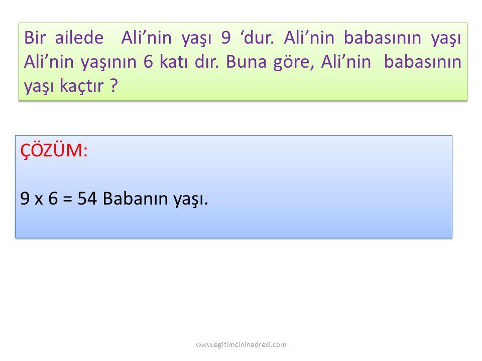 Bir ailede Ali'nin yaşı 9 'dur. Ali'nin babasının yaşı Ali'nin yaşının 6 katı dır. Buna göre, Ali'nin babasının yaşı kaçtır ? ÇÖZÜM: 9 x 6 = 54 Babanı