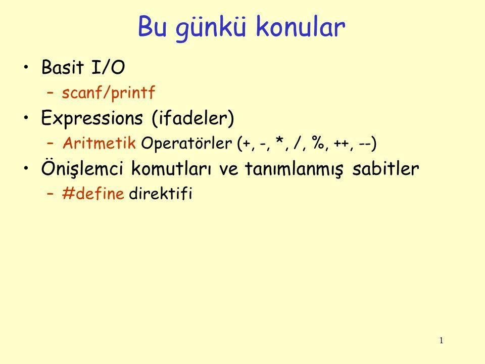 1 Basit I/O –scanf/printf Expressions (ifadeler) –Aritmetik Operatörler (+, -, *, /, %, ++, --) Önişlemci komutları ve tanımlanmış sabitler –#define direktifi Bu günkü konular
