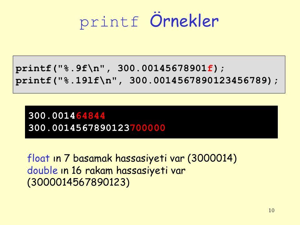 10 printf Örnekler printf( %.9f\n , 300.00145678901f); printf( %.19lf\n , 300.0014567890123456789); 300.001464844 300.0014567890123700000 float ın 7 basamak hassasiyeti var (3000014) double ın 16 rakam hassasiyeti var (3000014567890123)