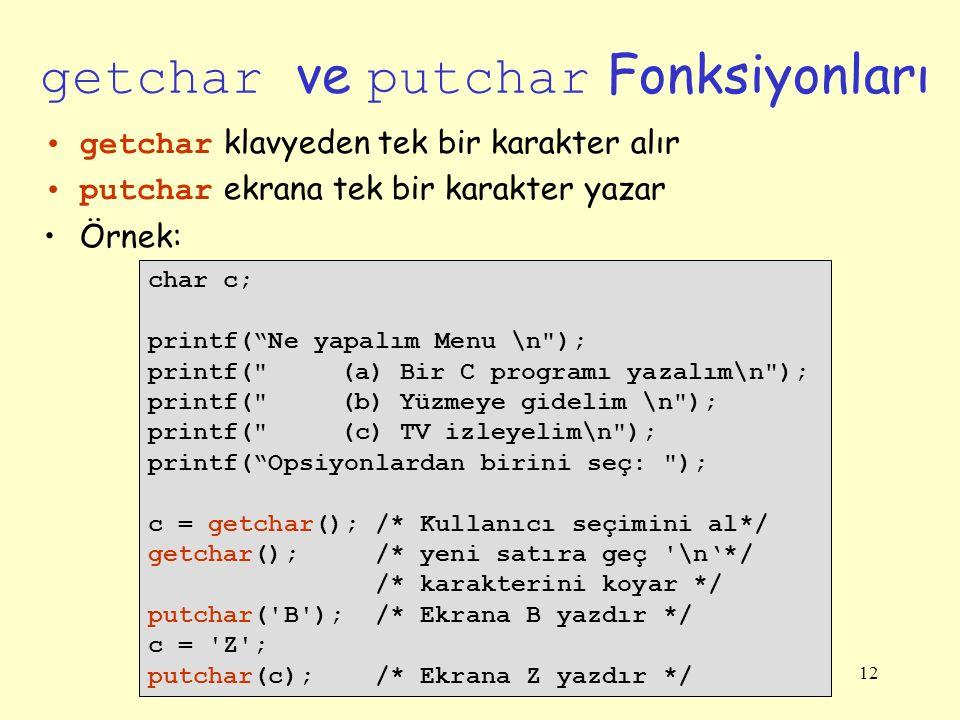 12 getchar ve putchar Fonksiyonları getchar klavyeden tek bir karakter alır putchar ekrana tek bir karakter yazar Örnek: char c; printf( Ne yapalım Menu \n ); printf( (a) Bir C programı yazalım\n ); printf( (b) Yüzmeye gidelim \n ); printf( (c) TV izleyelim\n ); printf( Opsiyonlardan birini seç: ); c = getchar(); /* Kullanıcı seçimini al*/ getchar(); /* yeni satıra geç \n'*/ /* karakterini koyar */ putchar( B ); /* Ekrana B yazdır */ c = Z ; putchar(c); /* Ekrana Z yazdır */