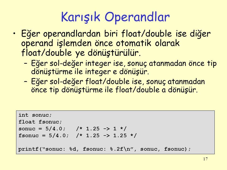17 Karışık Operandlar Eğer operandlardan biri float/double ise diğer operand işlemden önce otomatik olarak float/double ye dönüştürülür.
