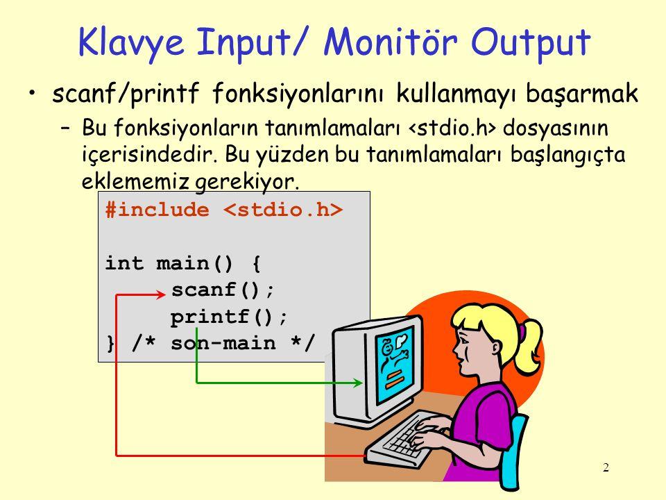 2 Klavye Input/ Monitör Output #include int main() { scanf(); printf(); } /* son-main */ scanf/printf fonksiyonlarını kullanmayı başarmak –Bu fonksiyonların tanımlamaları dosyasının içerisindedir.