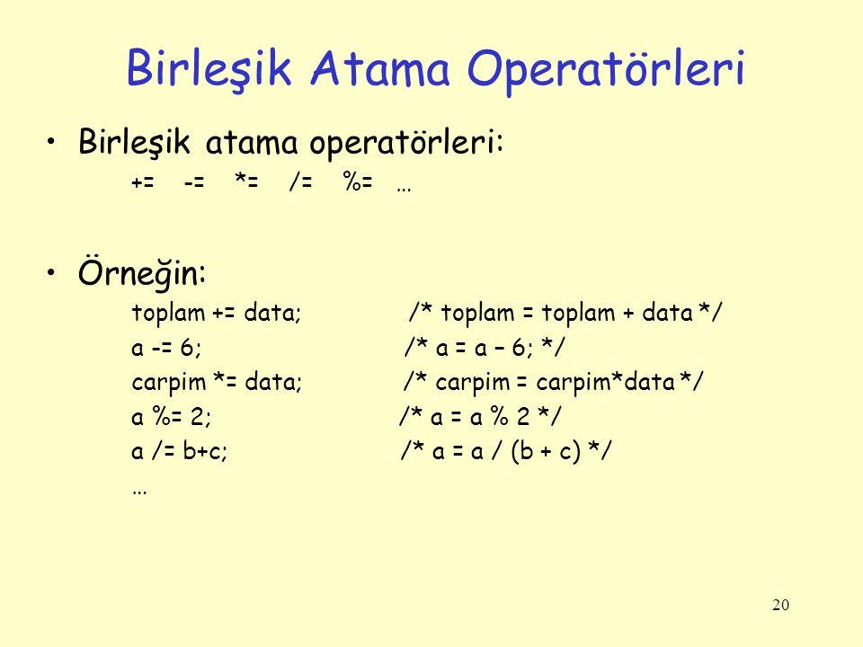 20 Birleşik Atama Operatörleri Birleşik atama operatörleri: += -= *= /= %= … Örneğin: toplam += data; /* toplam = toplam + data */ a -= 6; /* a = a – 6; */ carpim *= data; /* carpim = carpim*data */ a %= 2; /* a = a % 2 */ a /= b+c; /* a = a / (b + c) */ …