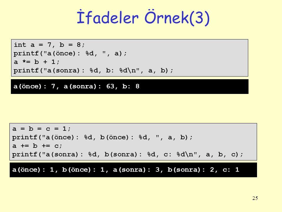 25 İfadeler Örnek(3) int a = 7, b = 8; printf( a(önce): %d, , a); a *= b + 1; printf( a(sonra): %d, b: %d\n , a, b); a = b = c = 1; printf( a(önce): %d, b(önce): %d, , a, b); a += b += c; printf( a(sonra): %d, b(sonra): %d, c: %d\n , a, b, c); a(önce): 7, a(sonra): 63, b: 8 a(önce): 1, b(önce): 1, a(sonra): 3, b(sonra): 2, c: 1