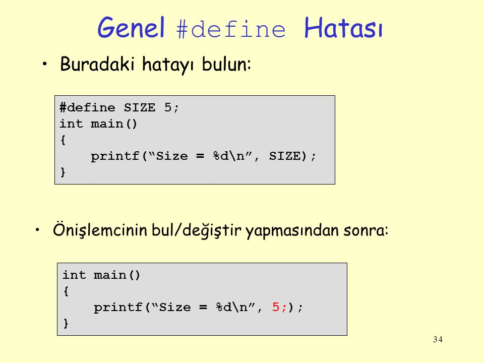 34 Genel #define Hatası Buradaki hatayı bulun: #define SIZE 5; int main() { printf( Size = %d\n , SIZE); } int main() { printf( Size = %d\n , 5;); } Önişlemcinin bul/değiştir yapmasından sonra: