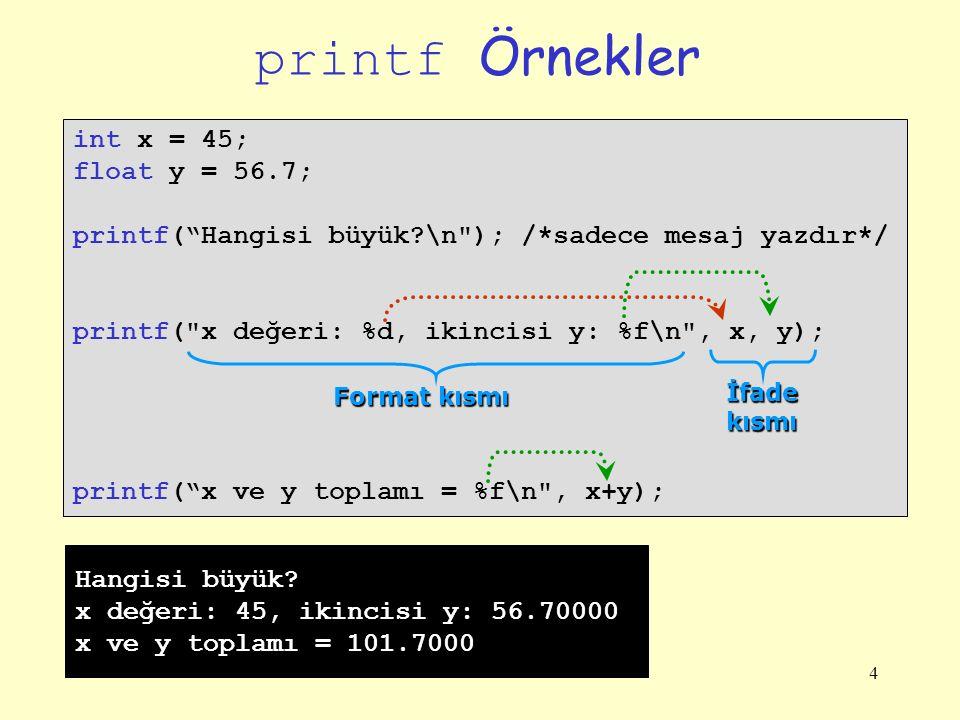 4 printf Örnekler int x = 45; float y = 56.7; printf( Hangisi büyük?\n ); /*sadece mesaj yazdır*/ printf( x değeri: %d, ikincisi y: %f\n , x, y); printf( x ve y toplamı = %f\n , x+y); Format kısmı İfadekısmı Hangisi büyük.