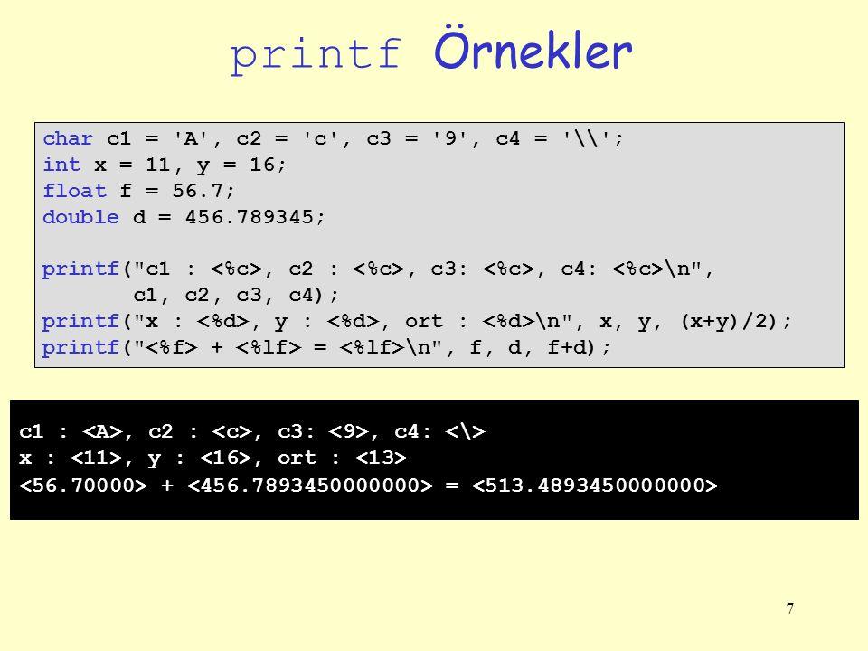 7 printf Örnekler char c1 = A , c2 = c , c3 = 9 , c4 = \\ ; int x = 11, y = 16; float f = 56.7; double d = 456.789345; printf( c1 :, c2 :, c3:, c4: \n , c1, c2, c3, c4); printf( x :, y :, ort : \n , x, y, (x+y)/2); printf( + = \n , f, d, f+d); c1 :, c2 :, c3:, c4: x :, y :, ort : + =