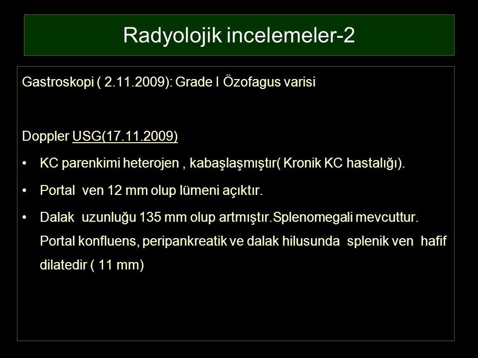 Radyolojik incelemeler-2 Gastroskopi ( 2.11.2009): Grade I Özofagus varisi Doppler USG(17.11.2009) KC parenkimi heterojen, kabaşlaşmıştır( Kronik KC h