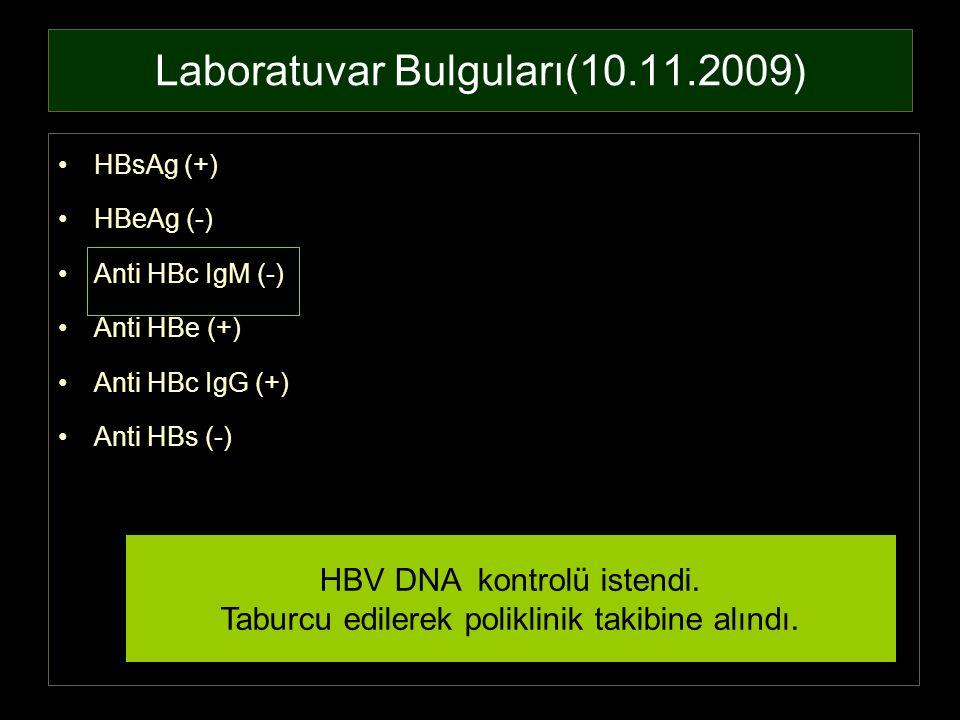Laboratuvar Bulguları(10.11.2009) HBsAg (+) HBeAg (-) Anti HBc IgM (-) Anti HBe (+) Anti HBc IgG (+) Anti HBs (-) HBV DNA kontrolü istendi. Taburcu ed
