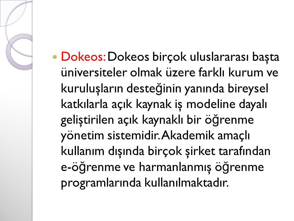 Dokeos: Dokeos birçok uluslararası başta üniversiteler olmak üzere farklı kurum ve kuruluşların deste ğ inin yanında bireysel katkılarla açık kaynak iş modeline dayalı geliştirilen açık kaynaklı bir ö ğ renme yönetim sistemidir.