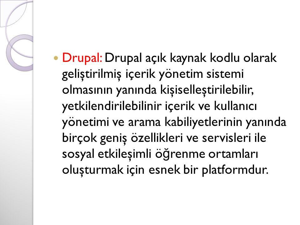Drupal: Drupal açık kaynak kodlu olarak geliştirilmiş içerik yönetim sistemi olmasının yanında kişiselleştirilebilir, yetkilendirilebilinir içerik ve kullanıcı yönetimi ve arama kabiliyetlerinin yanında birçok geniş özellikleri ve servisleri ile sosyal etkileşimli ö ğ renme ortamları oluşturmak için esnek bir platformdur.