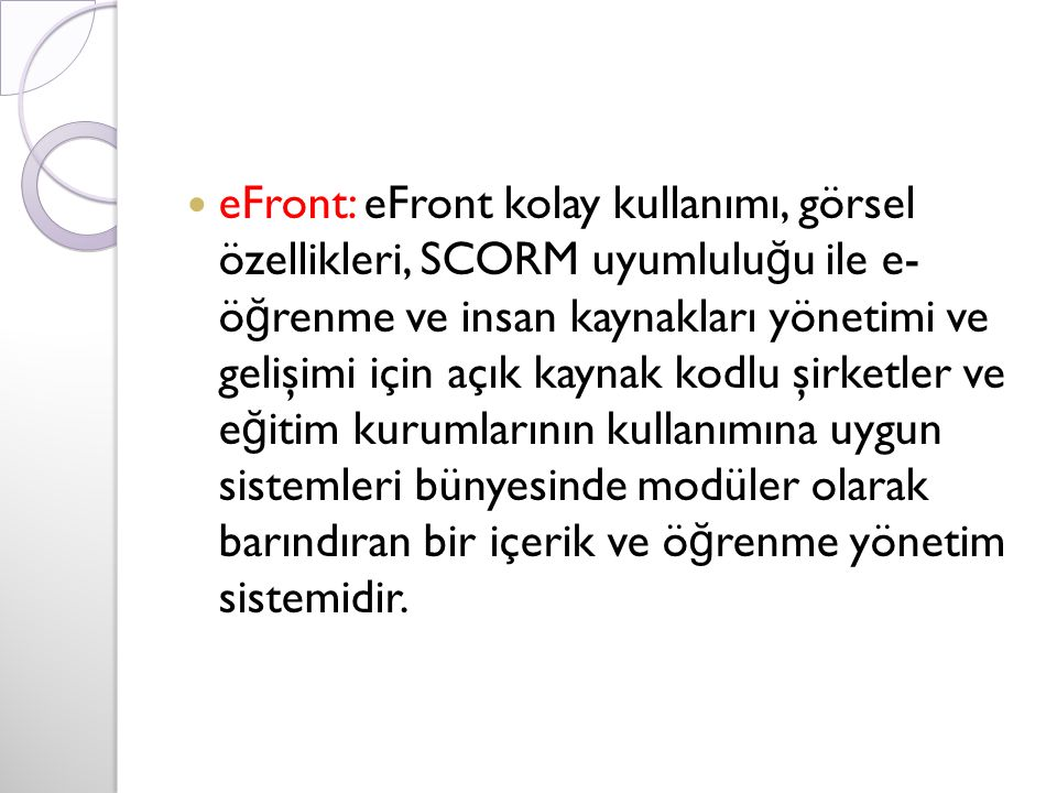 eFront: eFront kolay kullanımı, görsel özellikleri, SCORM uyumlulu ğ u ile e- ö ğ renme ve insan kaynakları yönetimi ve gelişimi için açık kaynak kodlu şirketler ve e ğ itim kurumlarının kullanımına uygun sistemleri bünyesinde modüler olarak barındıran bir içerik ve ö ğ renme yönetim sistemidir.