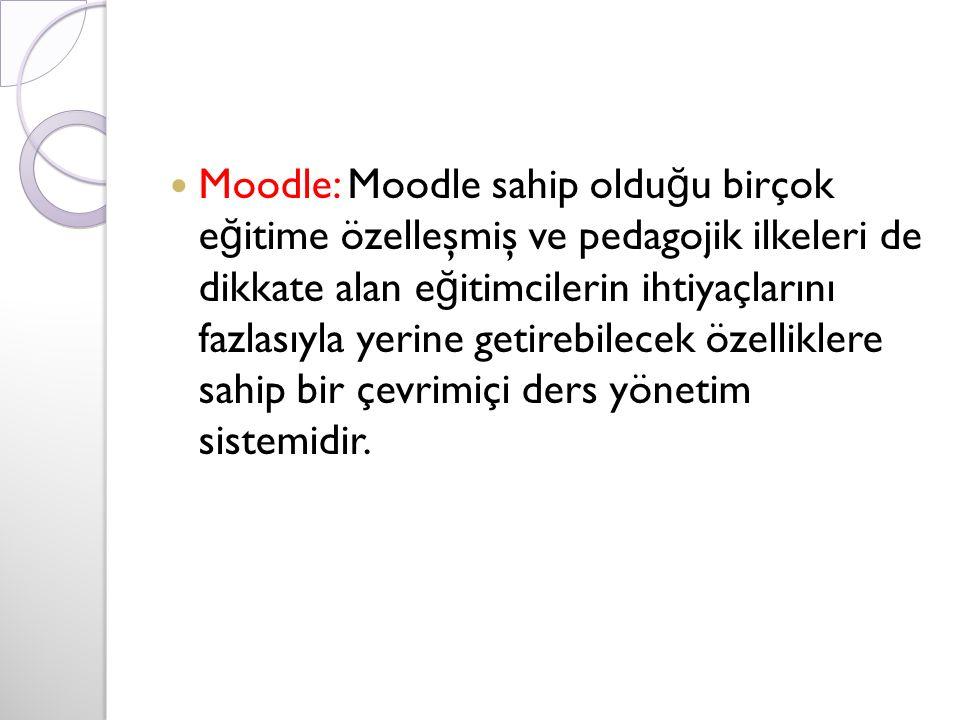 Moodle: Moodle sahip oldu ğ u birçok e ğ itime özelleşmiş ve pedagojik ilkeleri de dikkate alan e ğ itimcilerin ihtiyaçlarını fazlasıyla yerine getirebilecek özelliklere sahip bir çevrimiçi ders yönetim sistemidir.