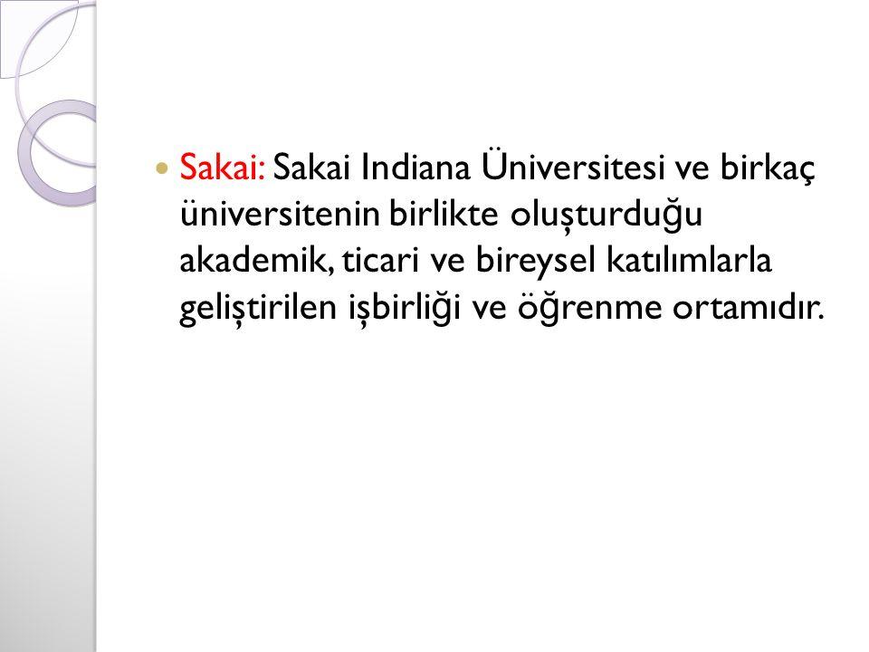 Sakai: Sakai Indiana Üniversitesi ve birkaç üniversitenin birlikte oluşturdu ğ u akademik, ticari ve bireysel katılımlarla geliştirilen işbirli ğ i ve ö ğ renme ortamıdır.