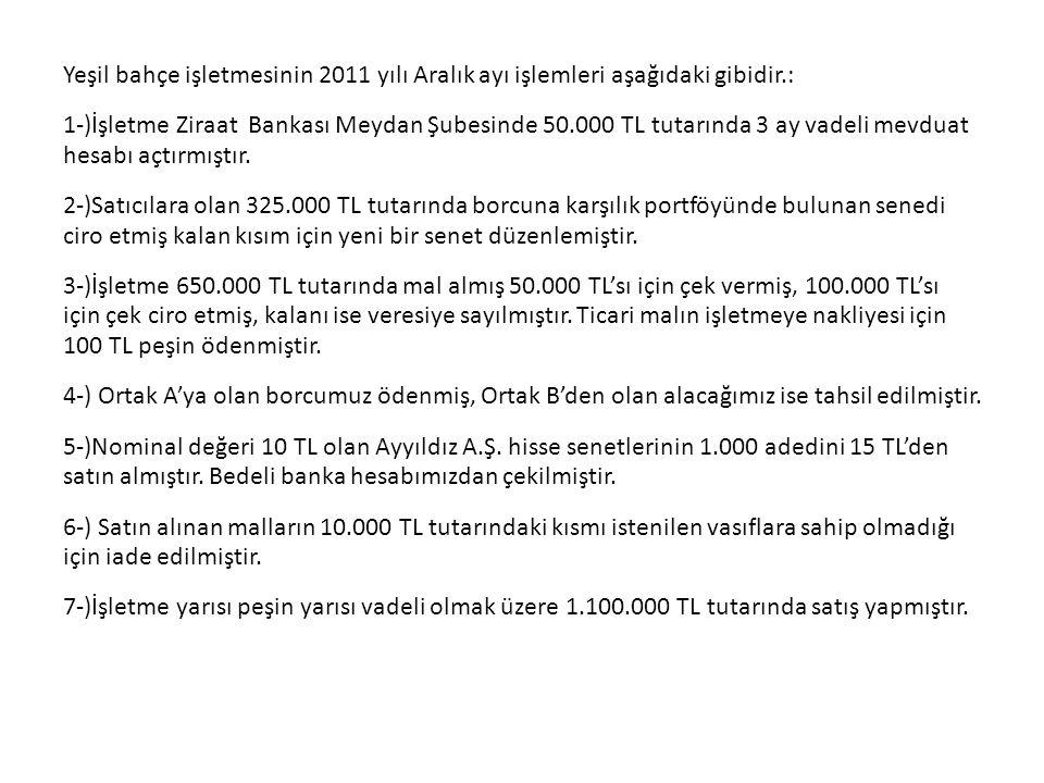 Yeşil bahçe işletmesinin 2011 yılı Aralık ayı işlemleri aşağıdaki gibidir.: 1-)İşletme Ziraat Bankası Meydan Şubesinde 50.000 TL tutarında 3 ay vadeli