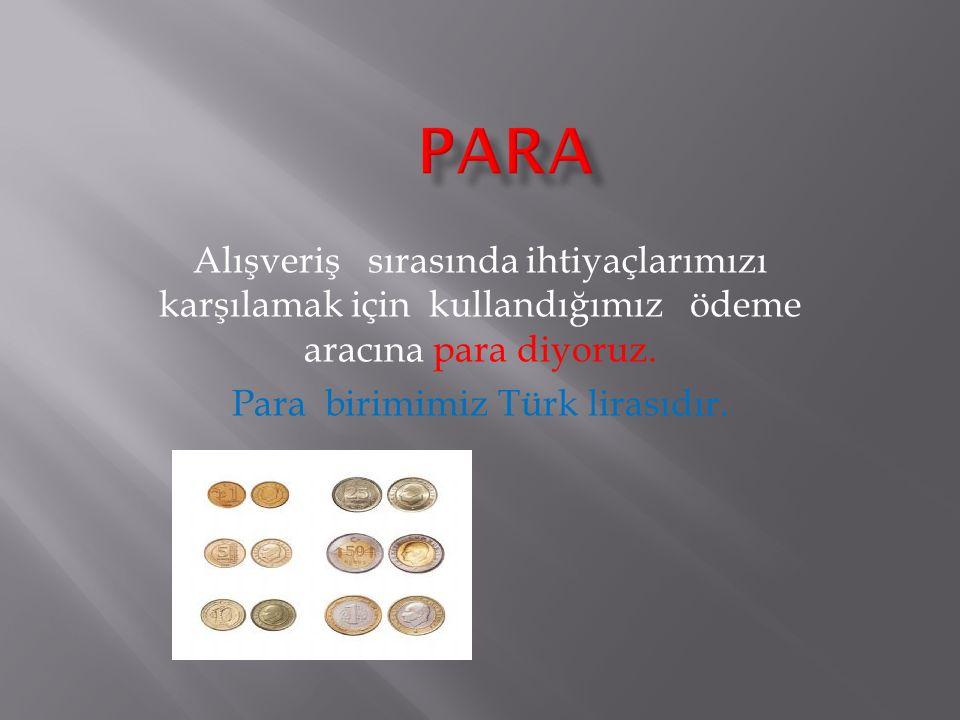 Alışveriş sırasında ihtiyaçlarımızı karşılamak için kullandığımız ödeme aracına para diyoruz. Para birimimiz Türk lirasıdır.
