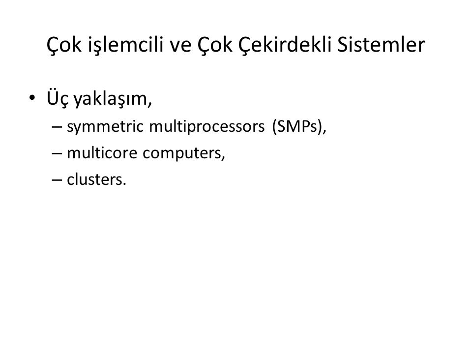 Çok işlemcili ve Çok Çekirdekli Sistemler Üç yaklaşım, – symmetric multiprocessors (SMPs), – multicore computers, – clusters.