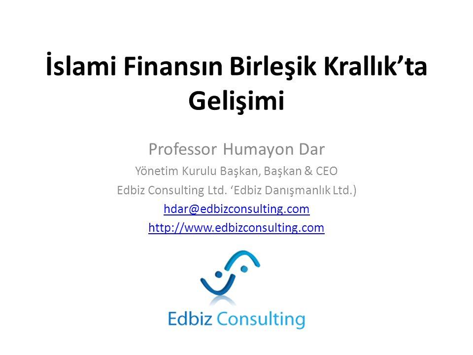 İslami Finansın Birleşik Krallık'ta Gelişimi Professor Humayon Dar Yönetim Kurulu Başkan, Başkan & CEO Edbiz Consulting Ltd. 'Edbiz Danışmanlık Ltd.)