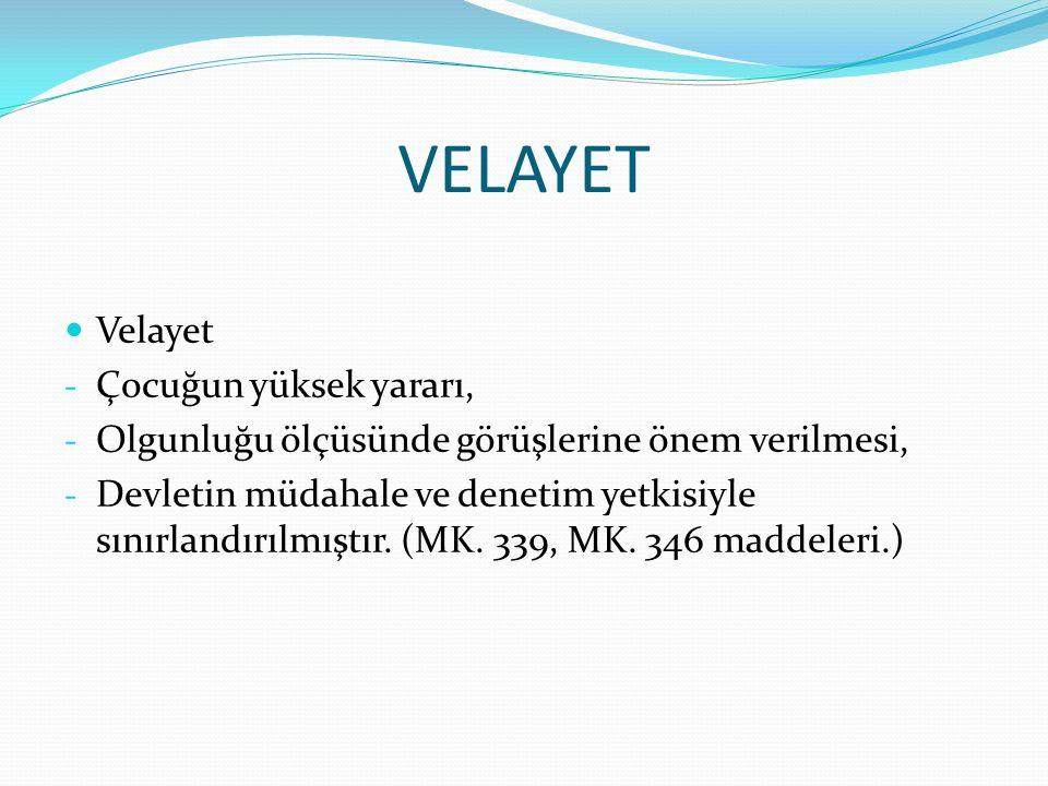 VELAYET Velayet - Çocuğun yüksek yararı, - Olgunluğu ölçüsünde görüşlerine önem verilmesi, - Devletin müdahale ve denetim yetkisiyle sınırlandırılmıştır.