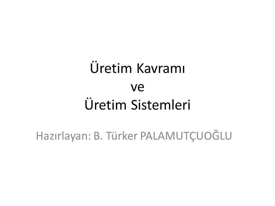 Üretim Kavramı ve Üretim Sistemleri Hazırlayan: B. Türker PALAMUTÇUOĞLU