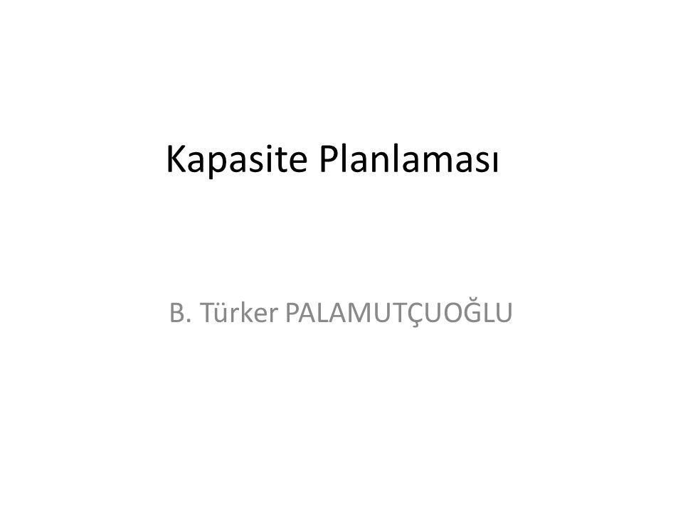 Kapasite Planlaması B. Türker PALAMUTÇUOĞLU
