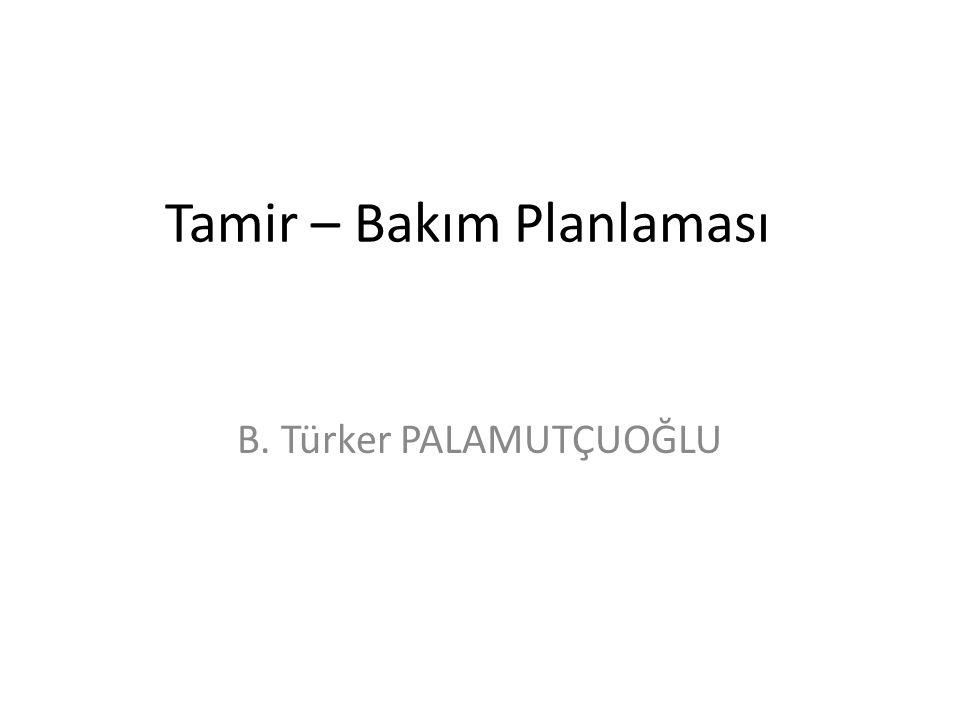 Tamir – Bakım Planlaması B. Türker PALAMUTÇUOĞLU