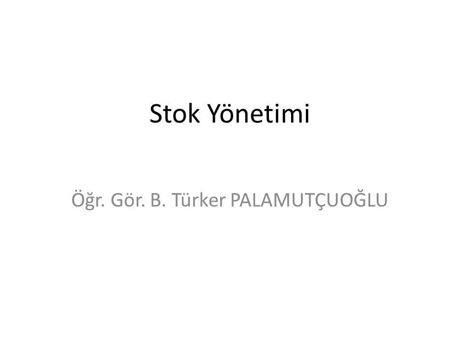 Stok Yönetimi Öğr. Gör. B. Türker PALAMUTÇUOĞLU