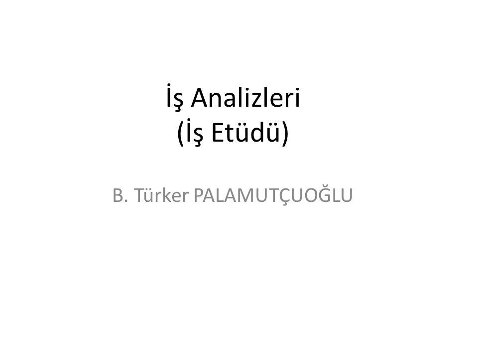 İş Analizleri (İş Etüdü) B. Türker PALAMUTÇUOĞLU