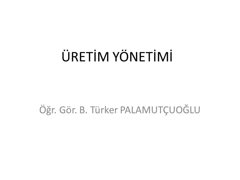 ÜRETİM YÖNETİMİ Öğr. Gör. B. Türker PALAMUTÇUOĞLU