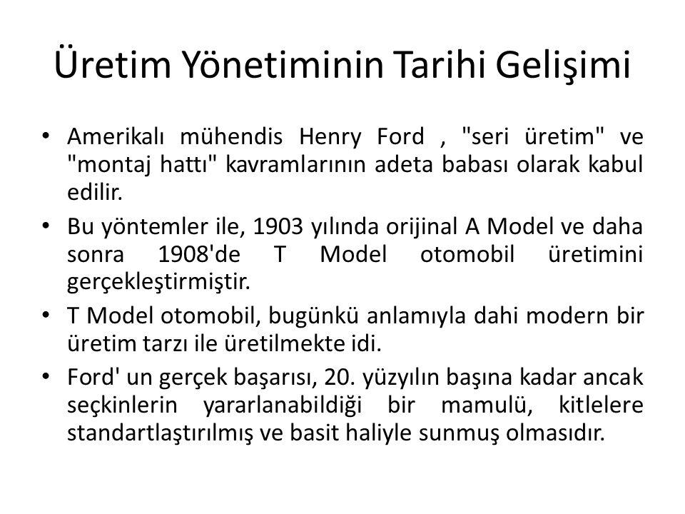 Üretim Yönetiminin Tarihi Gelişimi Amerikalı mühendis Henry Ford, seri üretim ve montaj hattı kavramlarının adeta babası olarak kabul edilir.