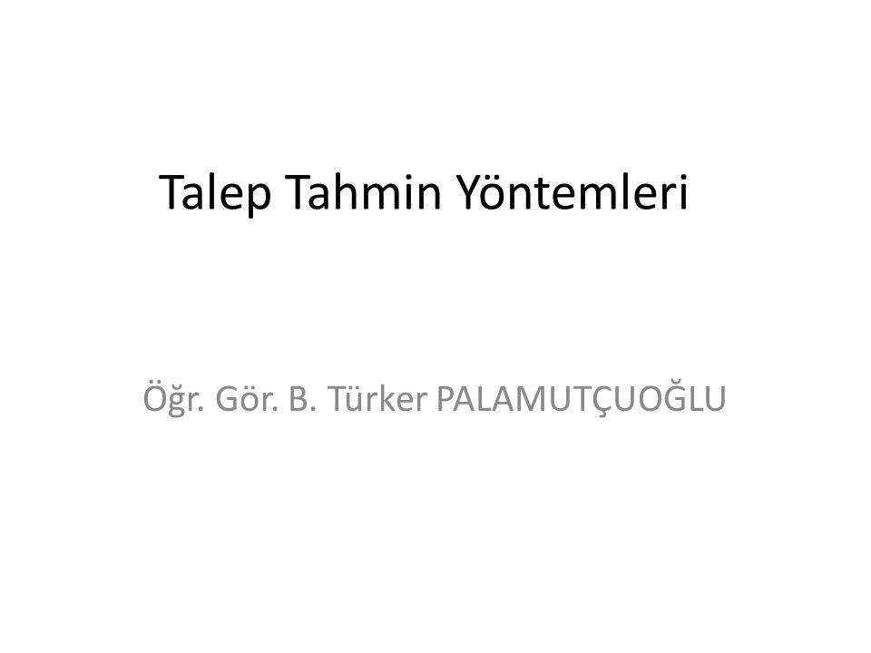 Talep Tahmin Yöntemleri Öğr. Gör. B. Türker PALAMUTÇUOĞLU