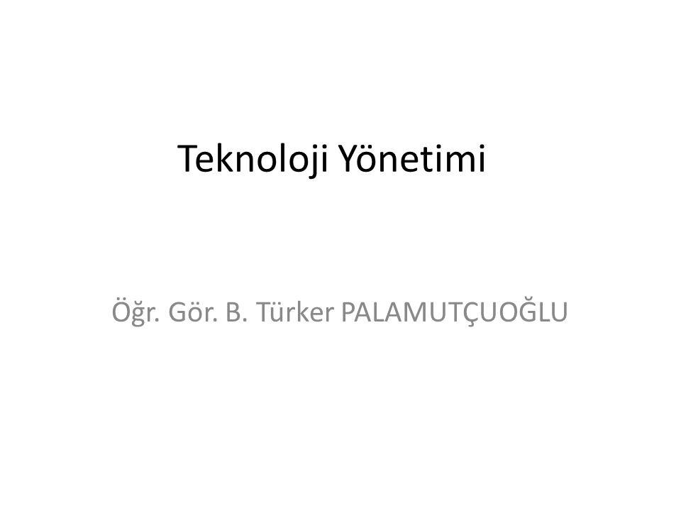 Teknoloji Yönetimi Öğr. Gör. B. Türker PALAMUTÇUOĞLU