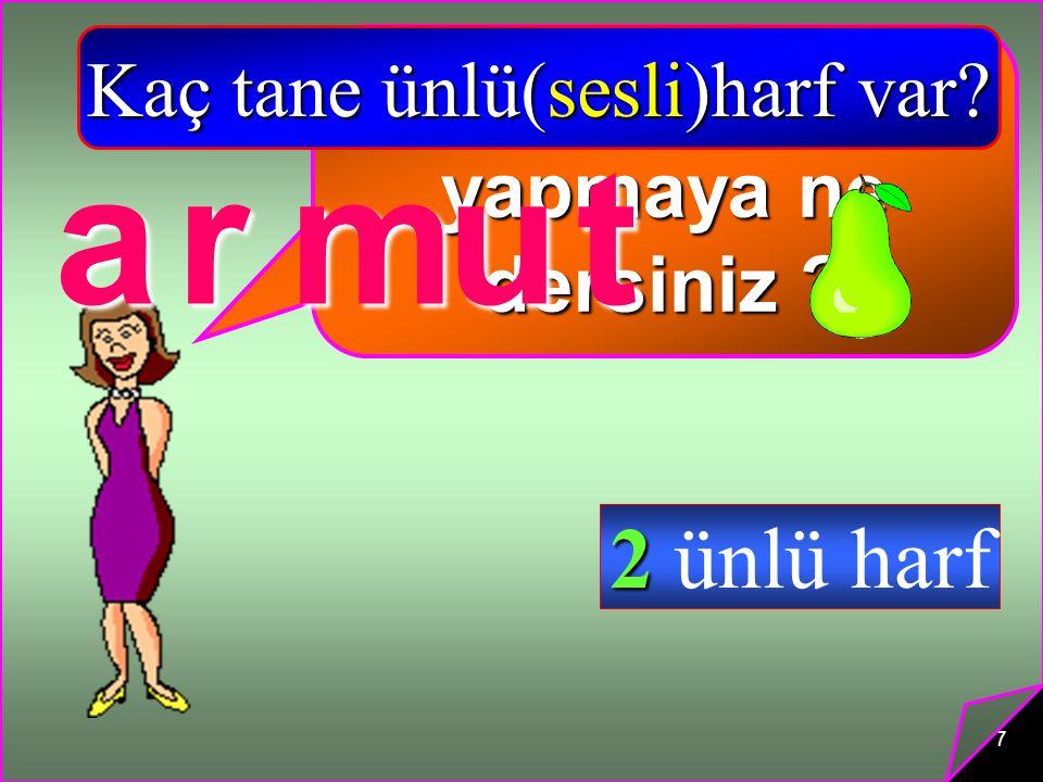 7 Biraz alıştırma yapmaya ne dersiniz ? a Kaç tane ünlü(sesli)harf var? rmut 2 ünlü harf